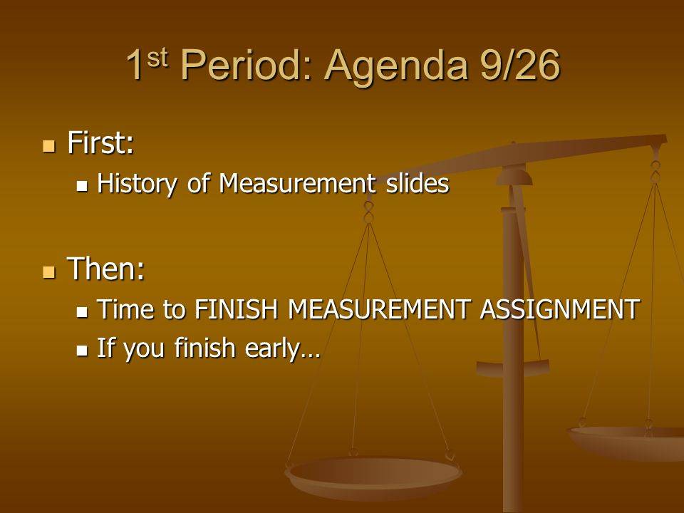 1 st Period: Agenda 9/26 First: First: History of Measurement slides History of Measurement slides Then: Then: Time to FINISH MEASUREMENT ASSIGNMENT Time to FINISH MEASUREMENT ASSIGNMENT If you finish early… If you finish early…