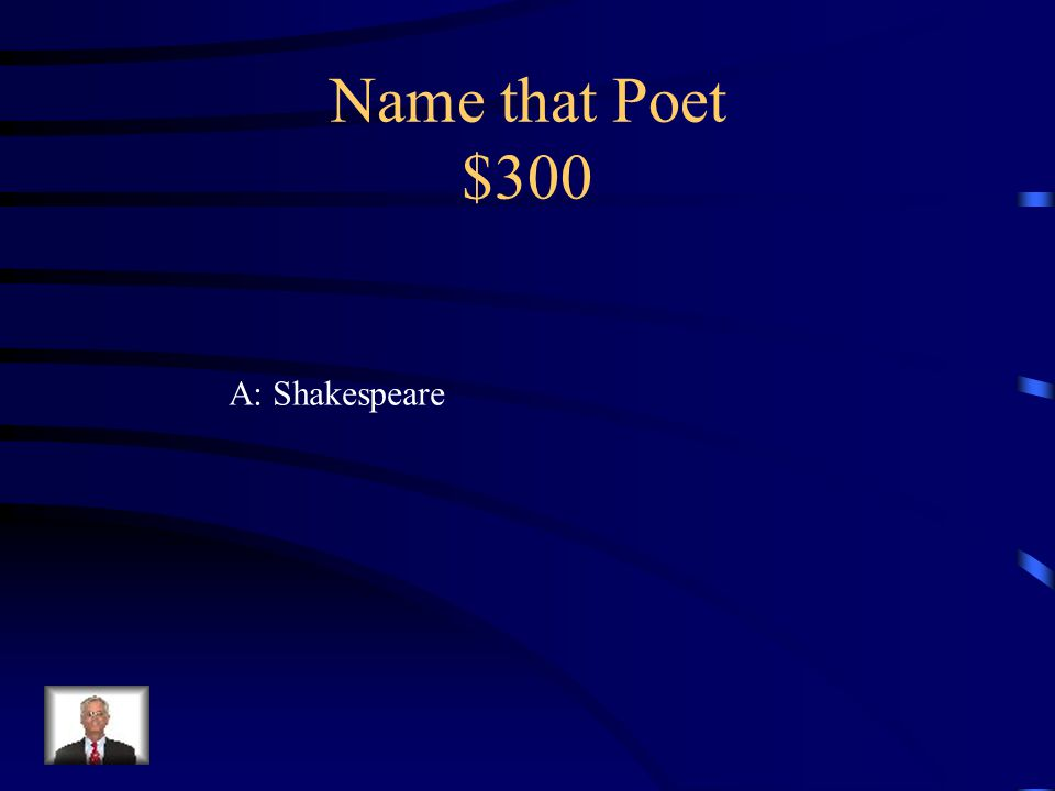 Name that Poet $300 Q:was born in Stratford-upon-Avon, Warwickshire, in 1564.