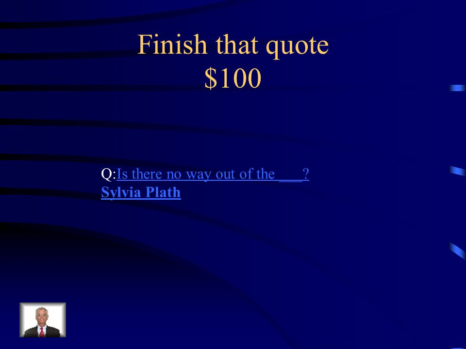 Finish that quote $100 Q:Is there no way out of the ___?Is there no way out of the ___.