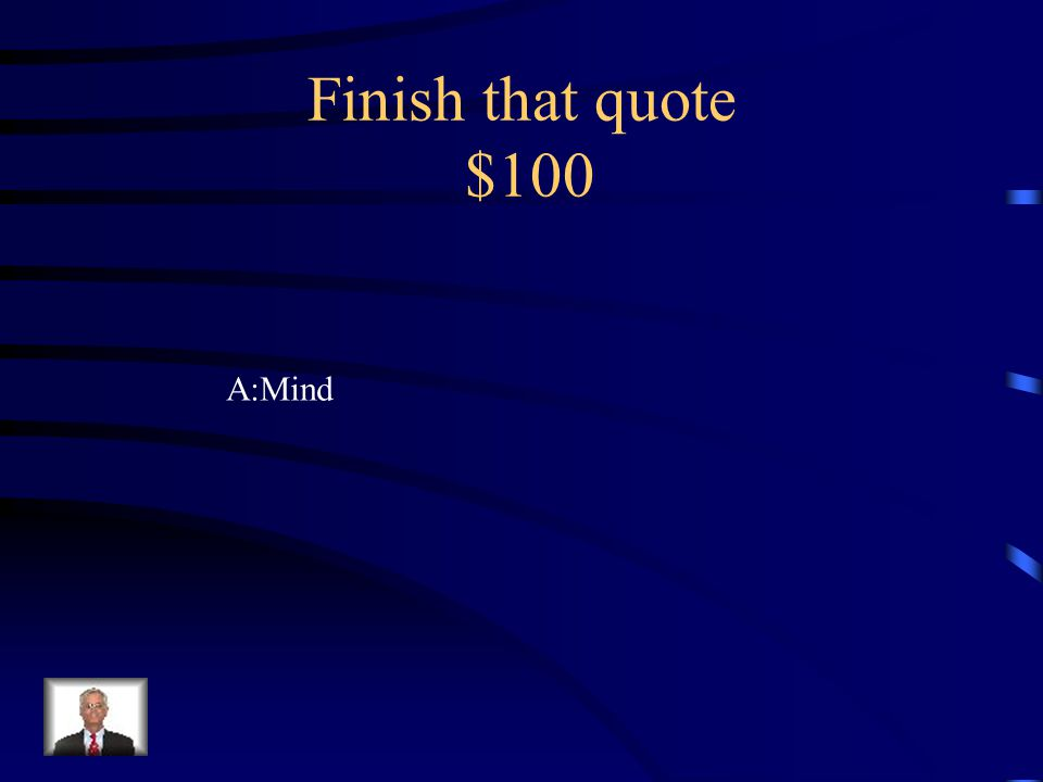 Finish that quote $100 A:Mind