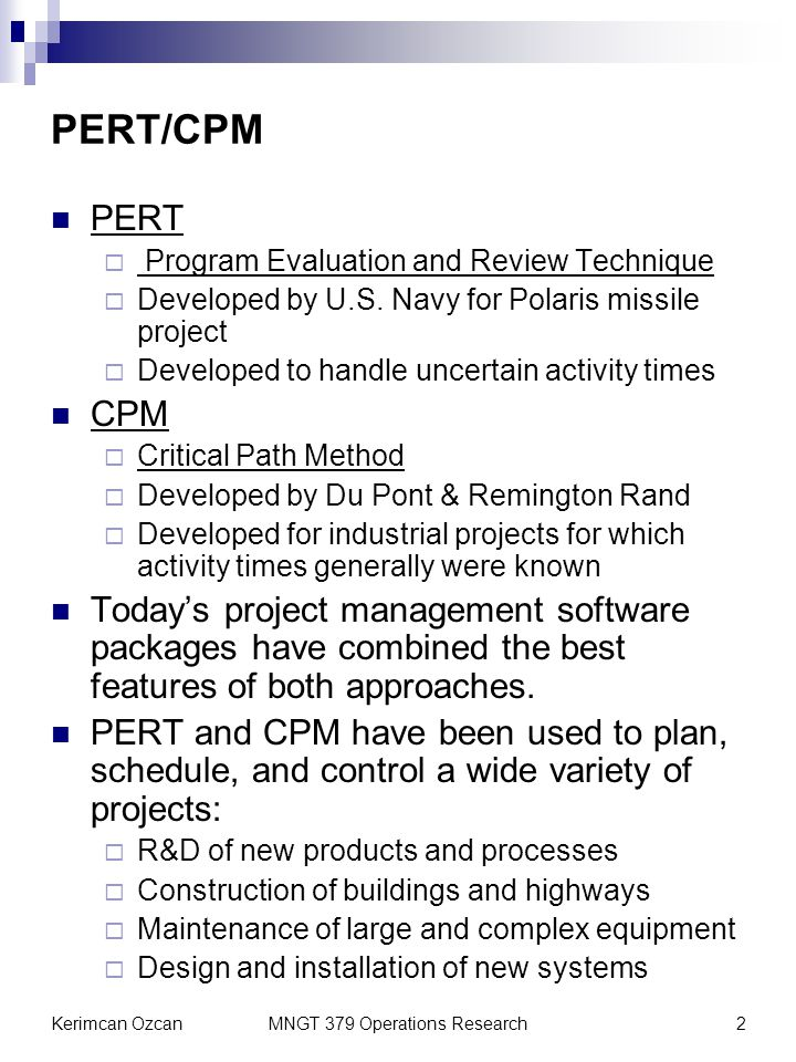 Kerimcan OzcanMNGT 379 Operations Research2 PERT/CPM PERT Program Evaluation and Review Technique Developed by U.S. Navy for Polaris missile project D