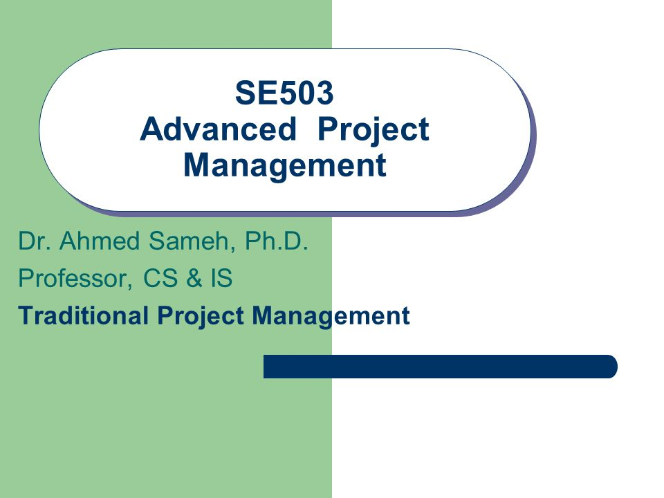 SE503 Advanced Project Management Dr. Ahmed Sameh, Ph.D. Professor, CS & IS Traditional Project Management