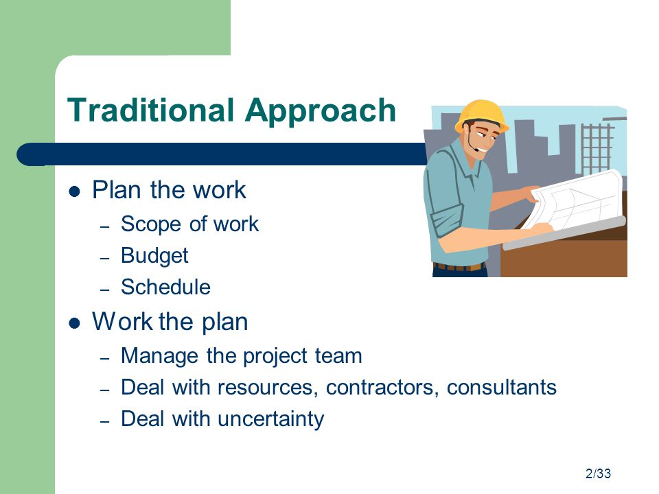 2/33 Traditional Approach Plan the work – Scope of work – Budget – Schedule Work the plan – Manage the project team – Deal with resources, contractors
