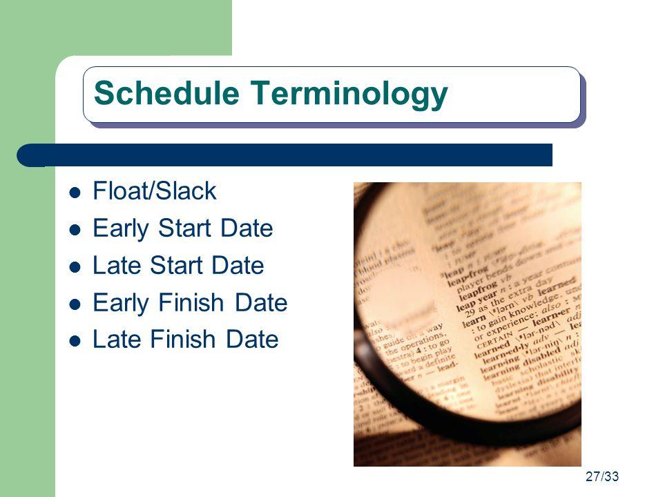 27/33 Schedule Terminology Float/Slack Early Start Date Late Start Date Early Finish Date Late Finish Date