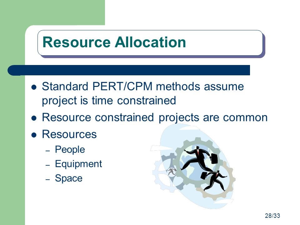 28/33 Resource Allocation Standard PERT/CPM methods assume project is time constrained Resource constrained projects are common Resources – People – E