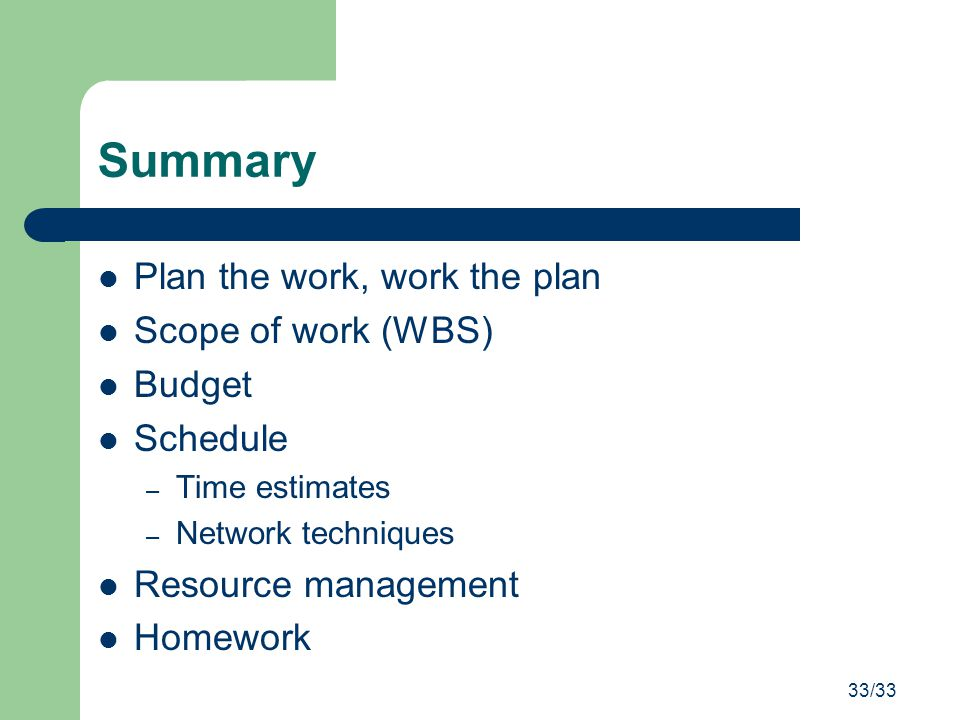 33/33 Summary Plan the work, work the plan Scope of work (WBS) Budget Schedule – Time estimates – Network techniques Resource management Homework
