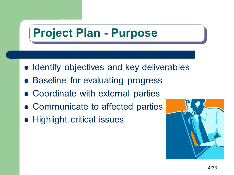 4/33 Project Plan - Purpose Identify objectives and key deliverables Baseline for evaluating progress Coordinate with external parties Communicate to