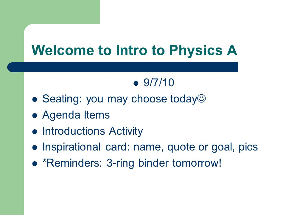 Welcome to Intro to Physics A 9/7/10 Seating: you may choose today Agenda Items Introductions Activity Inspirational card: name, quote or goal, pics *Reminders: 3-ring binder tomorrow!