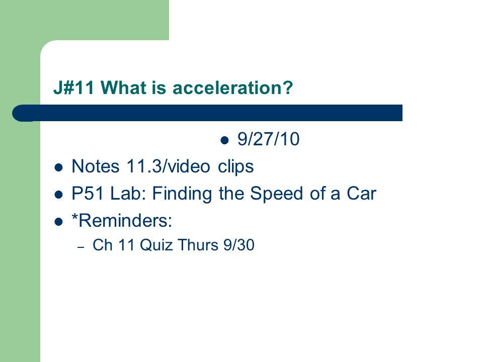 J#11 What is acceleration? 9/27/10 Notes 11.3/video clips P51 Lab: Finding the Speed of a Car *Reminders: – Ch 11 Quiz Thurs 9/30