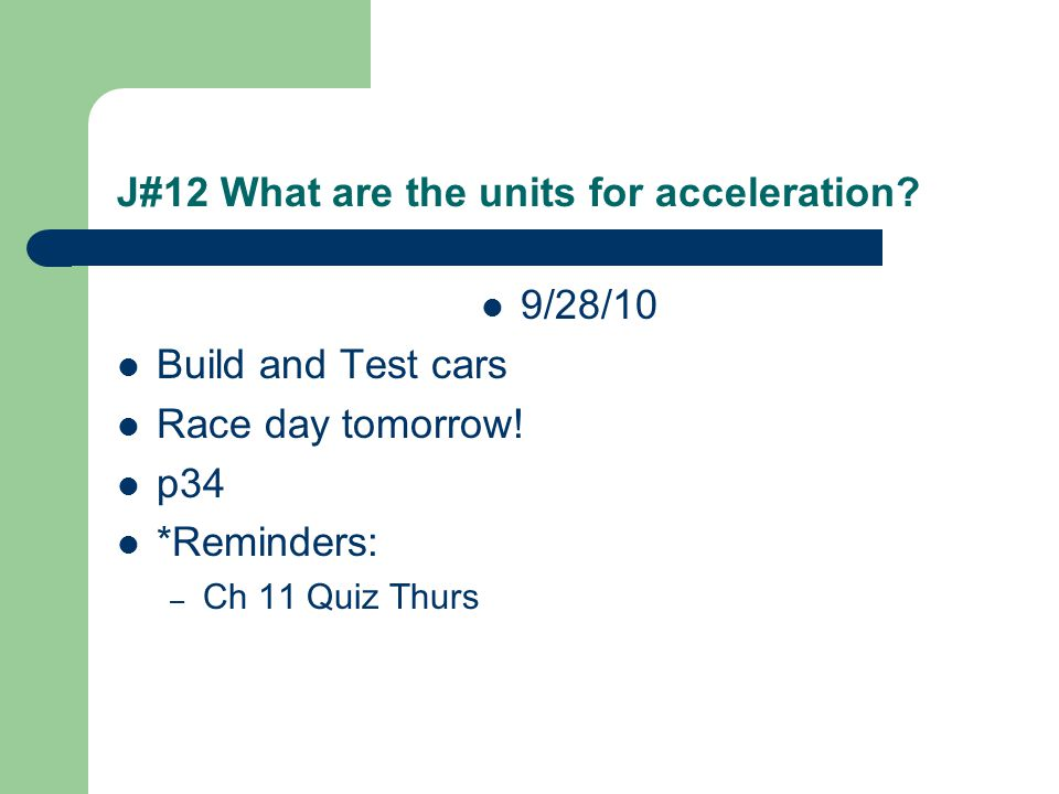 J#12 What are the units for acceleration? 9/28/10 Build and Test cars Race day tomorrow! p34 *Reminders: – Ch 11 Quiz Thurs