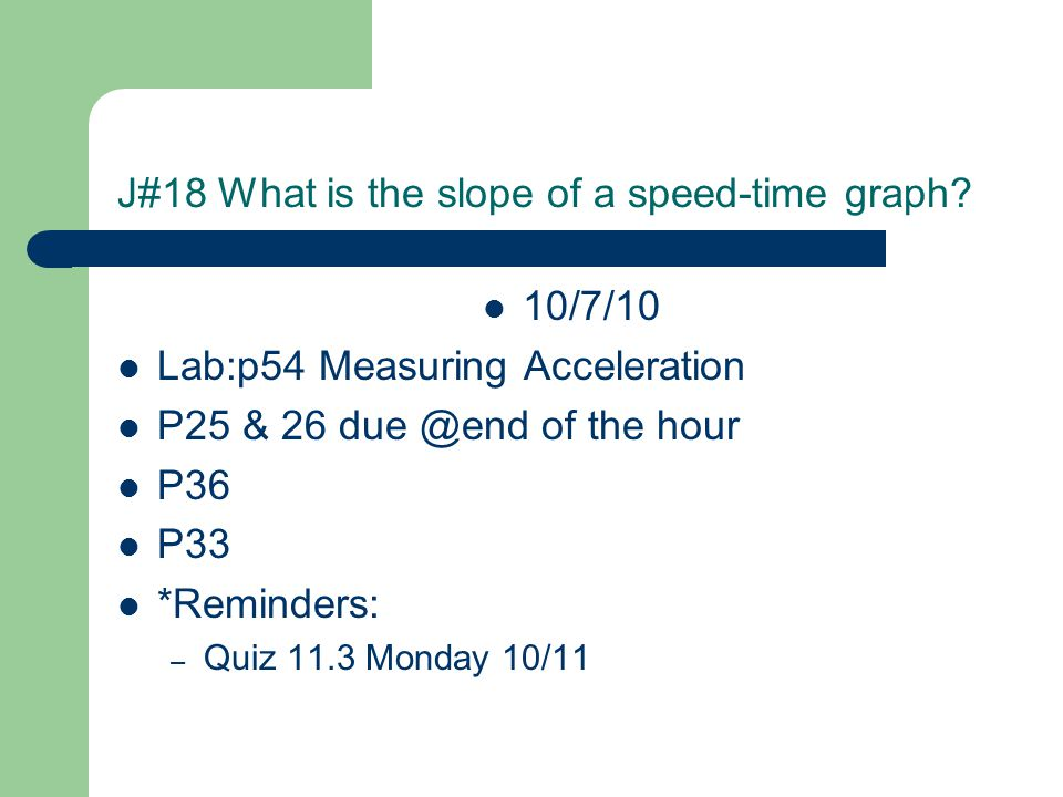 J#18 What is the slope of a speed-time graph? 10/7/10 Lab:p54 Measuring Acceleration P25 & 26 due @end of the hour P36 P33 *Reminders: – Quiz 11.3 Mon