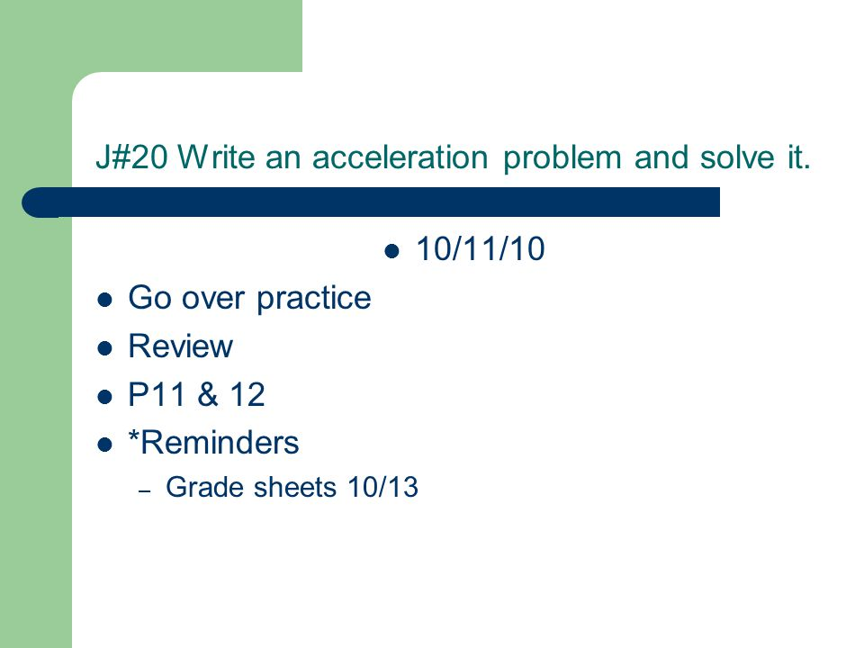 J#20 Write an acceleration problem and solve it. 10/11/10 Go over practice Review P11 & 12 *Reminders – Grade sheets 10/13