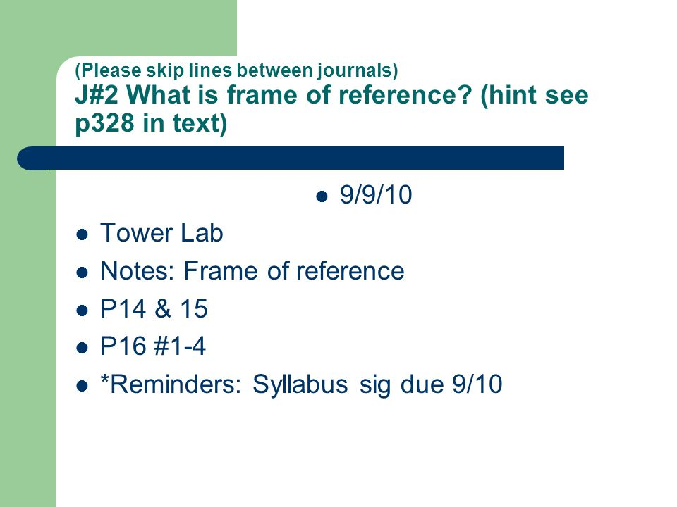 (Please skip lines between journals) J#2 What is frame of reference? (hint see p328 in text) 9/9/10 Tower Lab Notes: Frame of reference P14 & 15 P16 #