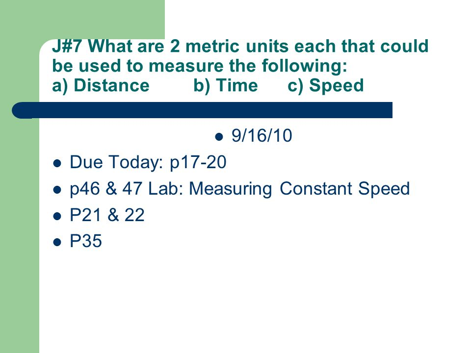 J#7 What are 2 metric units each that could be used to measure the following: a) Distanceb) Timec) Speed 9/16/10 Due Today: p17-20 p46 & 47 Lab: Measu