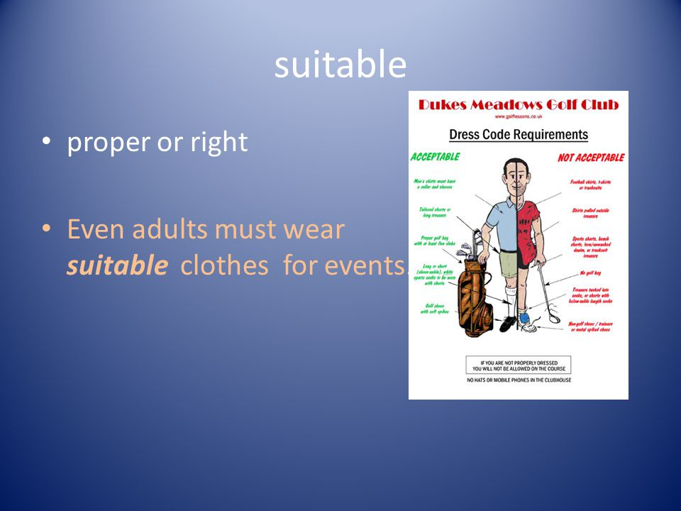 suitable proper or right Even adults must wear suitable clothes for events.