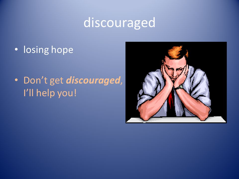 discouraged losing hope Dont get discouraged, Ill help you!