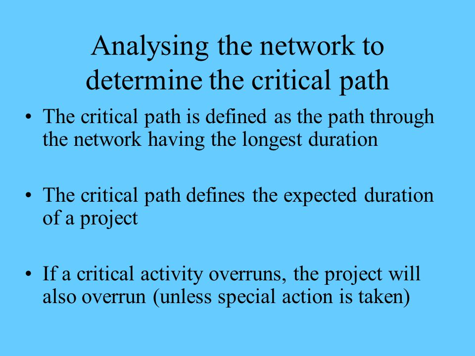 Analysing the network to determine the critical path The critical path is defined as the path through the network having the longest duration The crit