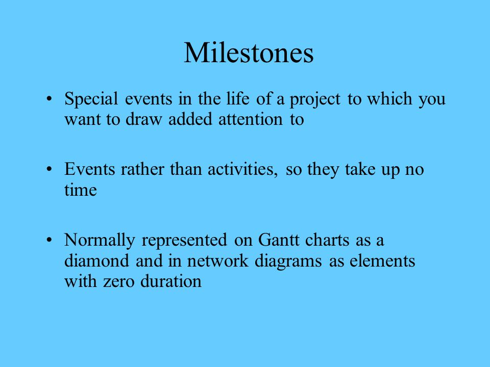 Milestones Special events in the life of a project to which you want to draw added attention to Events rather than activities, so they take up no time