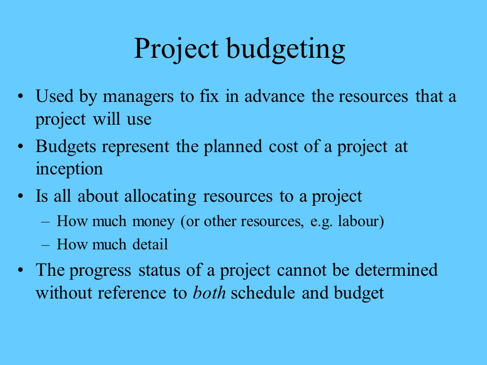 Project budgeting Used by managers to fix in advance the resources that a project will use Budgets represent the planned cost of a project at inceptio
