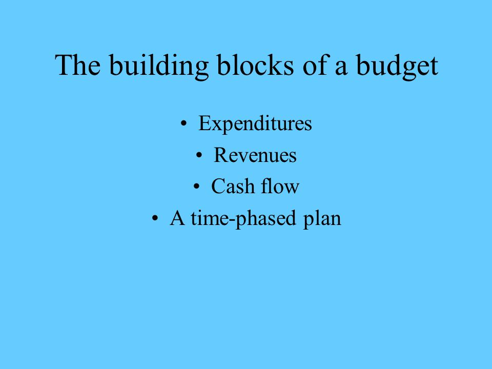 The building blocks of a budget Expenditures Revenues Cash flow A time-phased plan