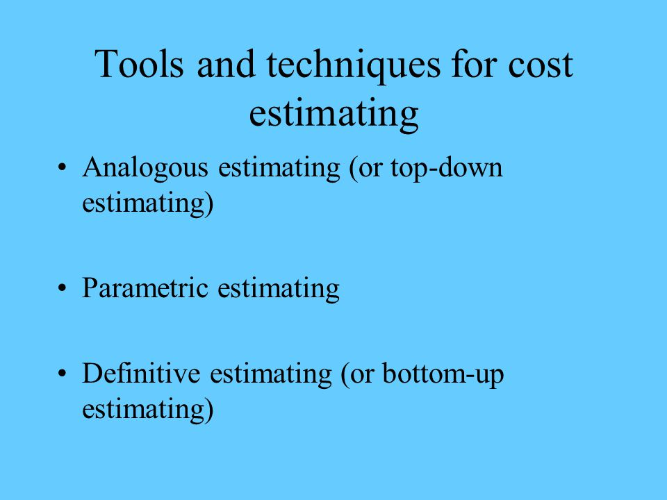 Tools and techniques for cost estimating Analogous estimating (or top-down estimating) Parametric estimating Definitive estimating (or bottom-up estim