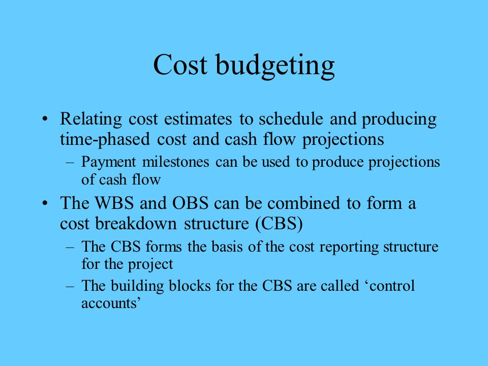 Cost budgeting Relating cost estimates to schedule and producing time-phased cost and cash flow projections –Payment milestones can be used to produce