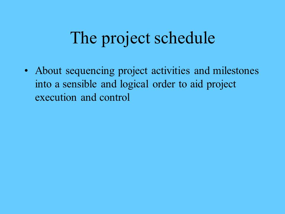 The project schedule About sequencing project activities and milestones into a sensible and logical order to aid project execution and control