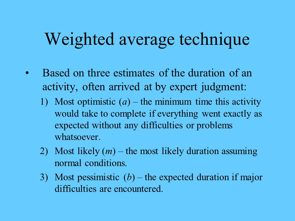 Weighted average technique Based on three estimates of the duration of an activity, often arrived at by expert judgment: 1)Most optimistic (a) – the m
