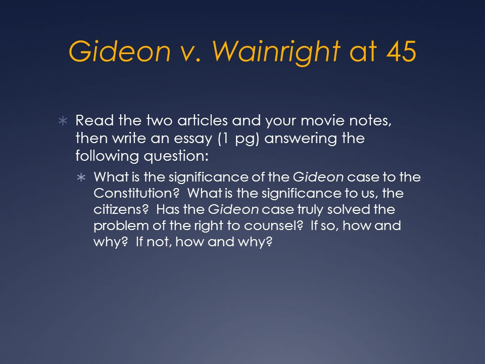 Gideon v. Wainright at 45 Read the two articles and your movie notes, then write an essay (1 pg) answering the following question: What is the signifi