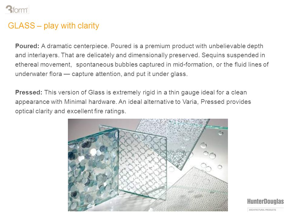Poured: A dramatic centerpiece. Poured is a premium product with unbelievable depth and interlayers. That are delicately and dimensionally preserved.