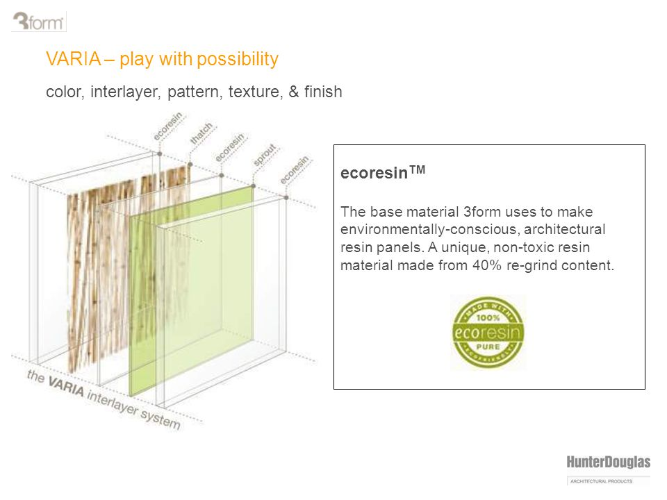 VARIA – play with possibility color, interlayer, pattern, texture, & finish ecoresin TM The base material 3form uses to make environmentally-conscious