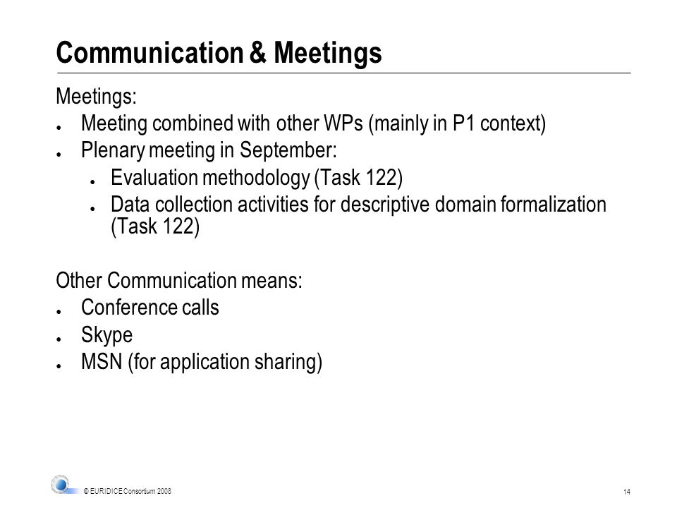 14 © EURIDICE Consortium 2008 Communication & Meetings Meetings: Meeting combined with other WPs (mainly in P1 context) Plenary meeting in September: Evaluation methodology (Task 122) Data collection activities for descriptive domain formalization (Task 122) Other Communication means: Conference calls Skype MSN (for application sharing)