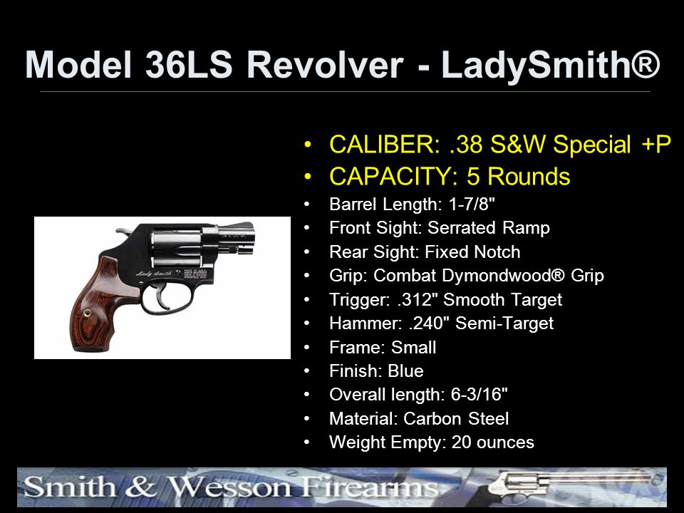 Model 36LS Revolver - LadySmith® CALIBER:.38 S&W Special +P CAPACITY: 5 Rounds Barrel Length: 1-7/8 Front Sight: Serrated Ramp Rear Sight: Fixed Notch Grip: Combat Dymondwood® Grip Trigger:.312 Smooth Target Hammer:.240 Semi-Target Frame: Small Finish: Blue Overall length: 6-3/16 Material: Carbon Steel Weight Empty: 20 ounces