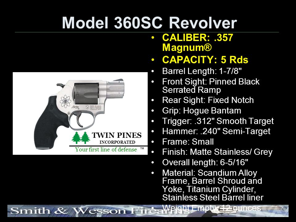 Model 360SC Revolver CALIBER:.357 Magnum® CAPACITY: 5 Rds Barrel Length: 1-7/8 Front Sight: Pinned Black Serrated Ramp Rear Sight: Fixed Notch Grip: Hogue Bantam Trigger:.312 Smooth Target Hammer:.240 Semi-Target Frame: Small Finish: Matte Stainless/ Grey Overall length: 6-5/16 Material: Scandium Alloy Frame, Barrel Shroud and Yoke, Titanium Cylinder, Stainless Steel Barrel liner Weight Empty: 12 ounces TWIN PINES INCORPORATED Your first line of defense TM