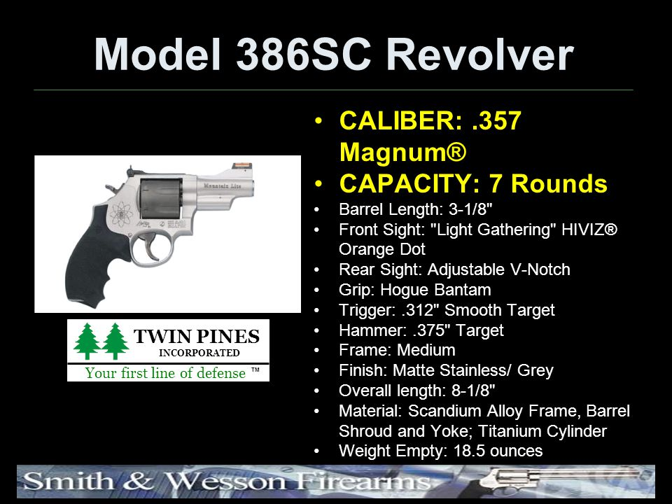 Model 386SC Revolver CALIBER:.357 Magnum® CAPACITY: 7 Rounds Barrel Length: 3-1/8 Front Sight: Light Gathering HIVIZ® Orange Dot Rear Sight: Adjustable V-Notch Grip: Hogue Bantam Trigger:.312 Smooth Target Hammer:.375 Target Frame: Medium Finish: Matte Stainless/ Grey Overall length: 8-1/8 Material: Scandium Alloy Frame, Barrel Shroud and Yoke; Titanium Cylinder Weight Empty: 18.5 ounces TWIN PINES INCORPORATED Your first line of defense TM
