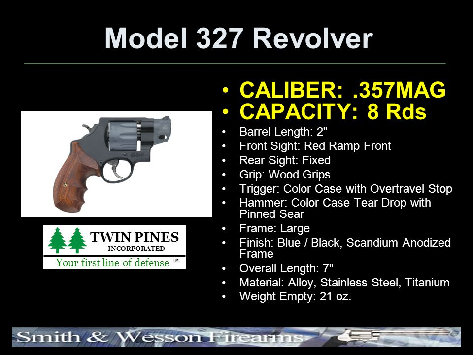 Model 327 Revolver CALIBER:.357MAG CAPACITY: 8 Rds Barrel Length: 2 Front Sight: Red Ramp Front Rear Sight: Fixed Grip: Wood Grips Trigger: Color Case with Overtravel Stop Hammer: Color Case Tear Drop with Pinned Sear Frame: Large Finish: Blue / Black, Scandium Anodized Frame Overall Length: 7 Material: Alloy, Stainless Steel, Titanium Weight Empty: 21 oz.