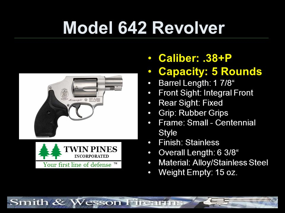 Model 642 Revolver Caliber:.38+P Capacity: 5 Rounds Barrel Length: 1 7/8 Front Sight: Integral Front Rear Sight: Fixed Grip: Rubber Grips Frame: Small - Centennial Style Finish: Stainless Overall Length: 6 3/8 Material: Alloy/Stainless Steel Weight Empty: 15 oz.