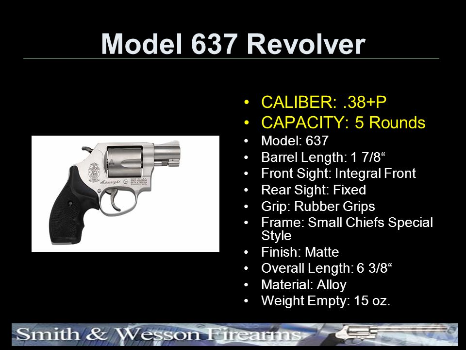 Model 637 Revolver CALIBER:.38+P CAPACITY: 5 Rounds Model: 637 Barrel Length: 1 7/8 Front Sight: Integral Front Rear Sight: Fixed Grip: Rubber Grips Frame: Small Chiefs Special Style Finish: Matte Overall Length: 6 3/8 Material: Alloy Weight Empty: 15 oz.