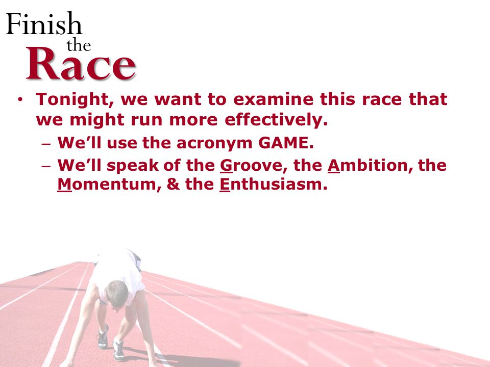 Finish theRace Tonight, we want to examine this race that we might run more effectively.