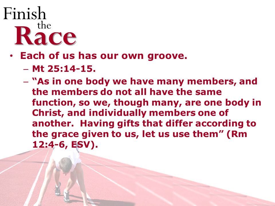 Finish theRace Each of us has our own groove. – Mt 25:
