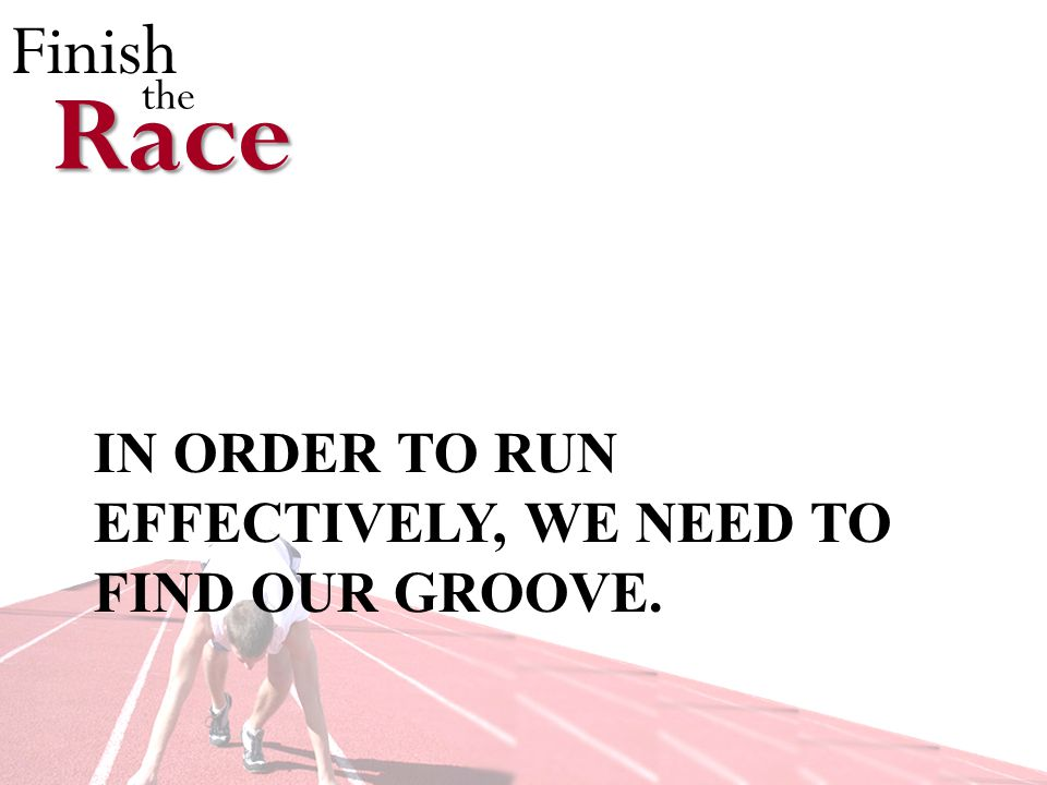 Finish theRace IN ORDER TO RUN EFFECTIVELY, WE NEED TO FIND OUR GROOVE.