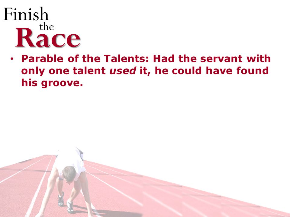 Finish theRace Parable of the Talents: Had the servant with only one talent used it, he could have found his groove.