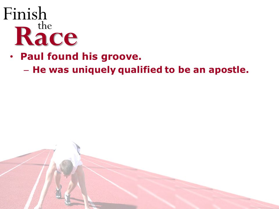 Finish theRace Paul found his groove. – He was uniquely qualified to be an apostle.