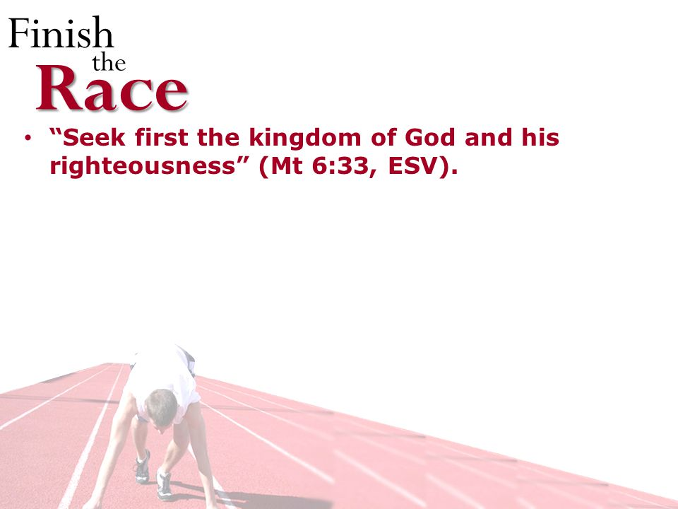 Finish theRace Seek first the kingdom of God and his righteousness (Mt 6:33, ESV).