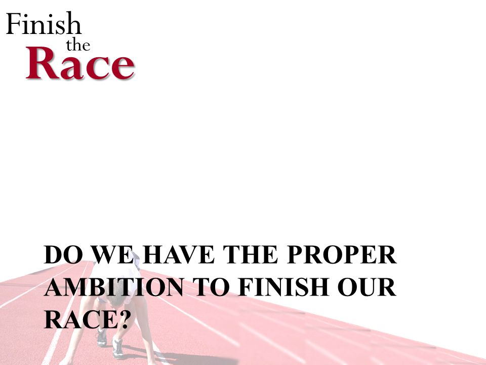 Finish theRace DO WE HAVE THE PROPER AMBITION TO FINISH OUR RACE