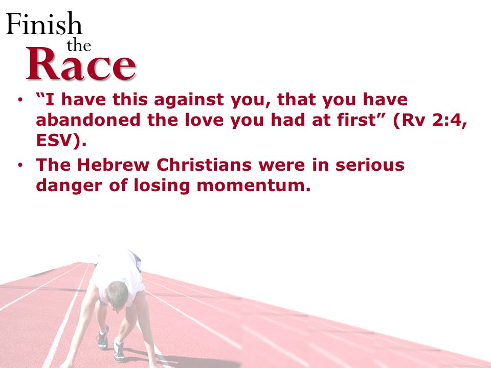 Finish theRace I have this against you, that you have abandoned the love you had at first (Rv 2:4, ESV).