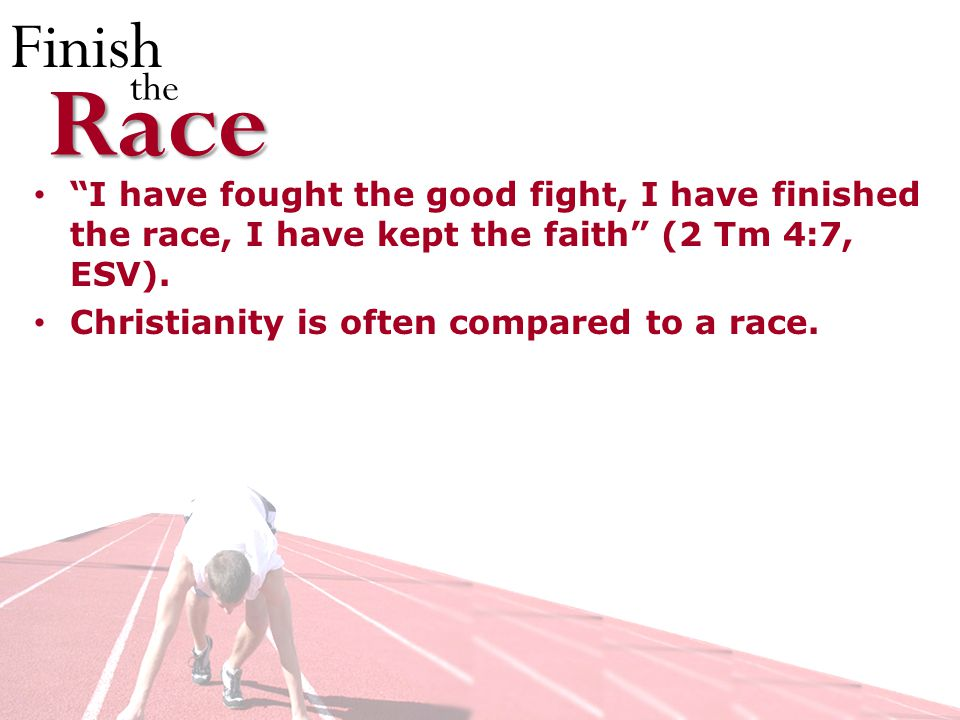 Finish theRace I have fought the good fight, I have finished the race, I have kept the faith (2 Tm 4:7, ESV).