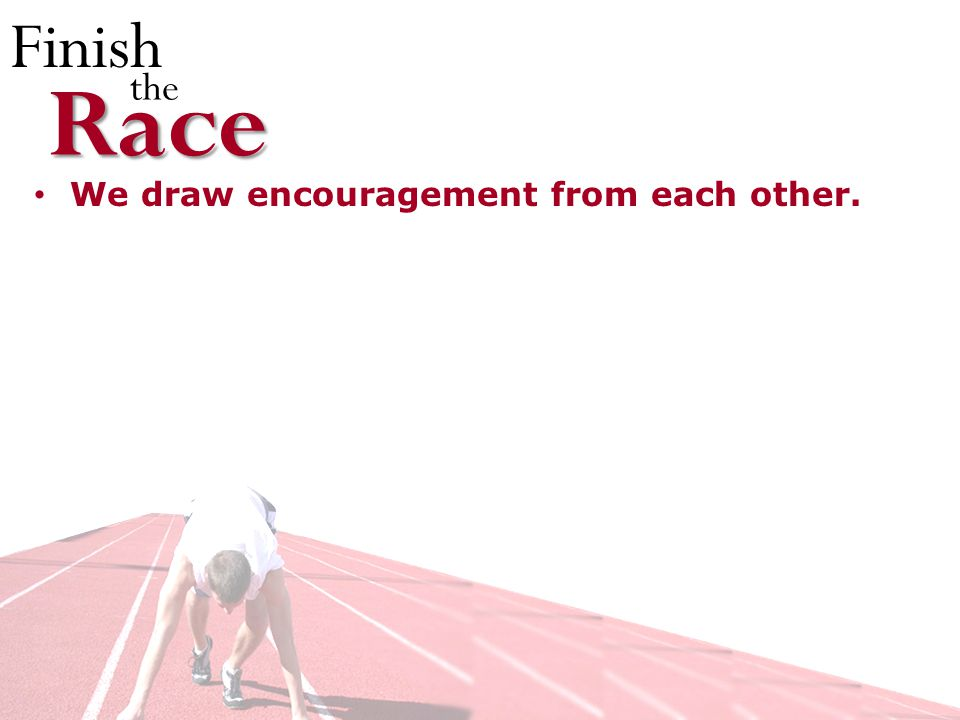Finish theRace We draw encouragement from each other.