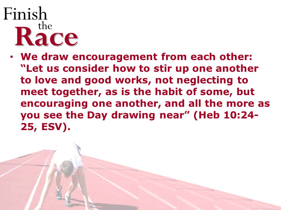 Finish theRace We draw encouragement from each other: Let us consider how to stir up one another to love and good works, not neglecting to meet together, as is the habit of some, but encouraging one another, and all the more as you see the Day drawing near (Heb 10:24- 25, ESV).