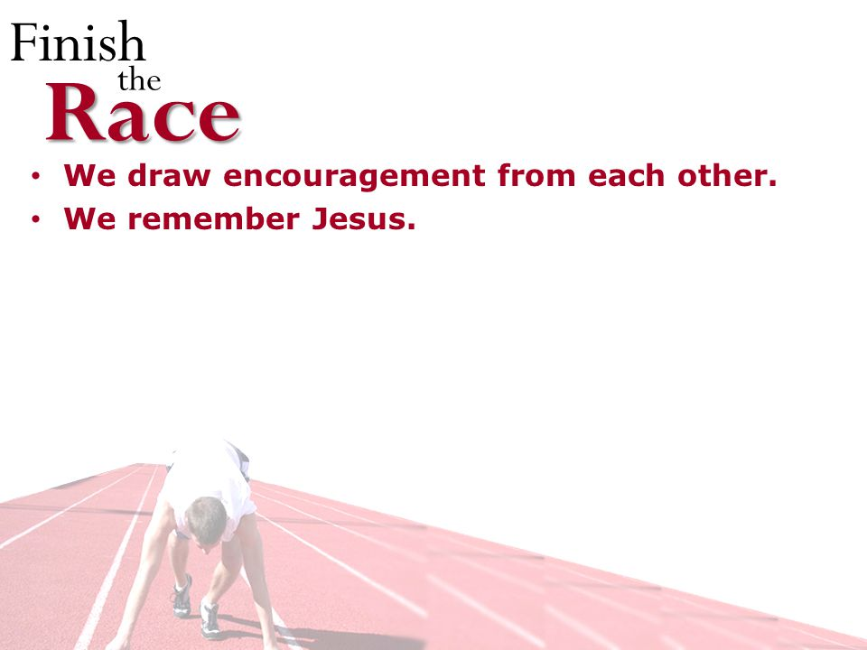 Finish theRace We draw encouragement from each other. We remember Jesus.